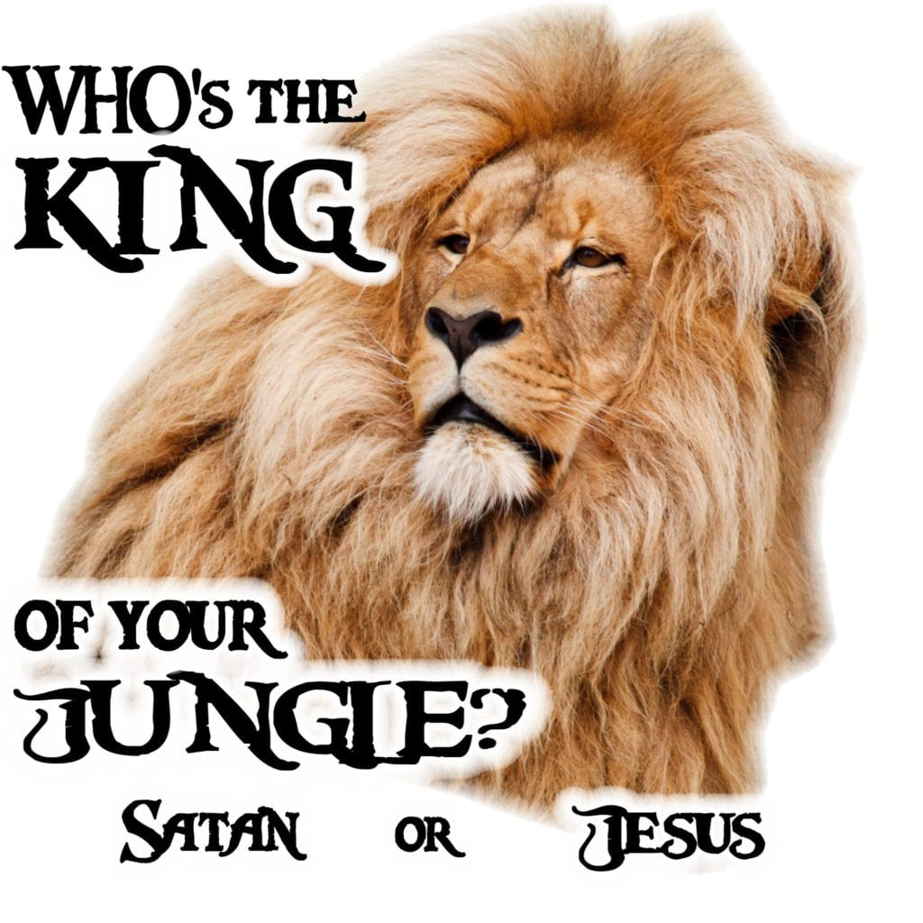 Who's the King of YOUR jungle?  Satan or Jesus